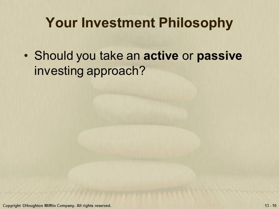 Copyright ©Houghton Mifflin Company. All rights reserved.13 - 10 Your Investment Philosophy Should you take an active or passive investing approach?