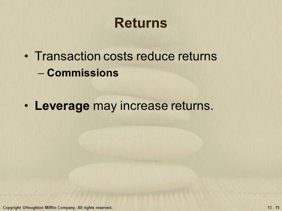 Copyright ©Houghton Mifflin Company. All rights reserved.13 - 15 Returns Transaction costs reduce returns –Commissions Leverage may increase returns.