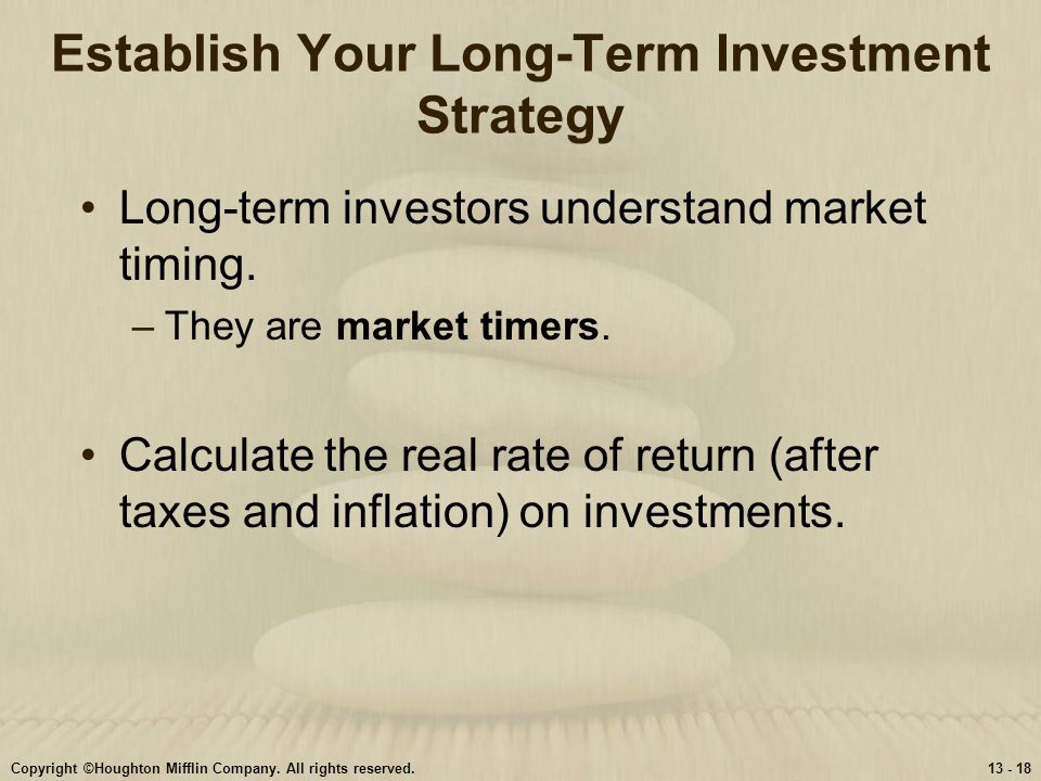 Copyright ©Houghton Mifflin Company. All rights reserved.13 - 18 Establish Your Long-Term Investment Strategy Long-term investors understand market ti