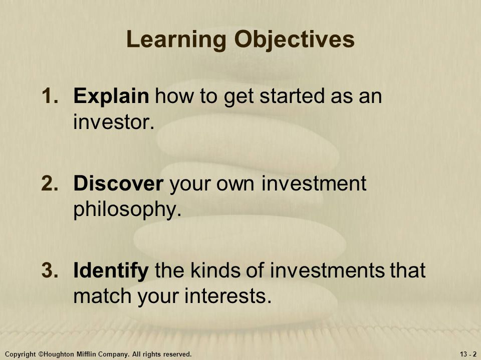 Copyright ©Houghton Mifflin Company. All rights reserved.13 - 2 Learning Objectives 1.Explain how to get started as an investor. 2.Discover your own i