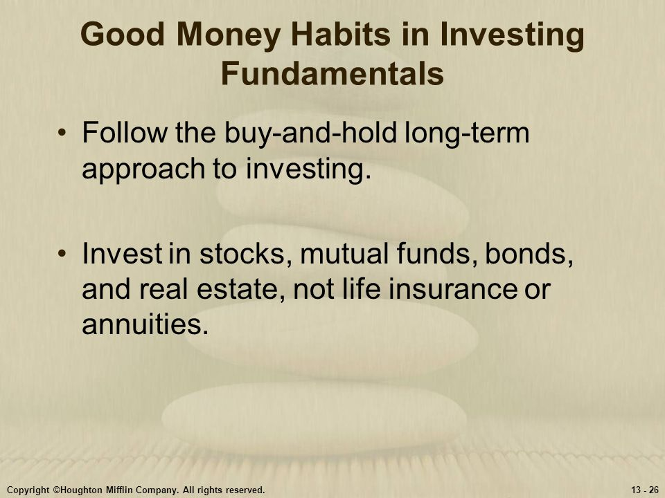 Copyright ©Houghton Mifflin Company. All rights reserved.13 - 26 Good Money Habits in Investing Fundamentals Follow the buy-and-hold long-term approac