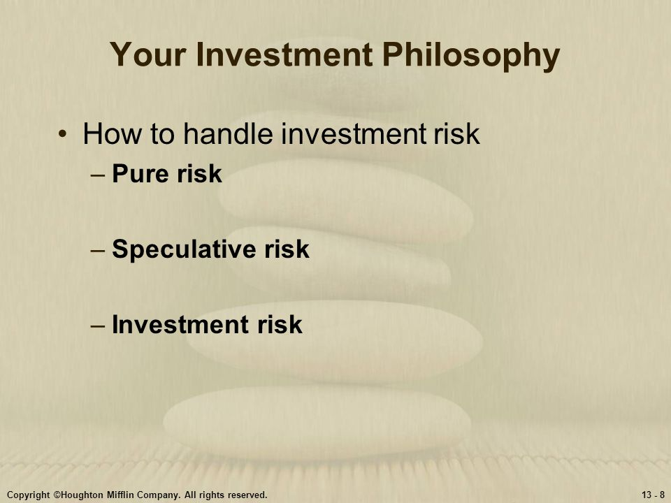 Copyright ©Houghton Mifflin Company. All rights reserved.13 - 8 Your Investment Philosophy How to handle investment risk –Pure risk –Speculative risk