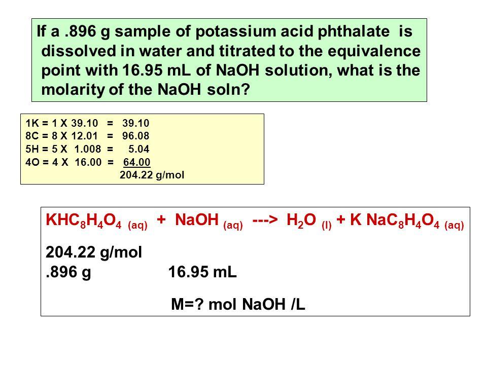 KHC 8 H 4 O 4 (aq) + NaOH (aq) ---> H 2 O (l) + K NaC 8 H 4 O 4 (aq) 204.22 g/mol.896 g 16.95 mL M=.