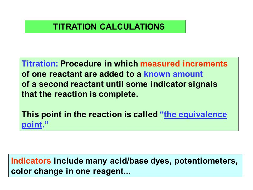 TITRATION CALCULATIONS Titration: Procedure in which measured increments of one reactant are added to a known amount of a second reactant until some indicator signals that the reaction is complete.