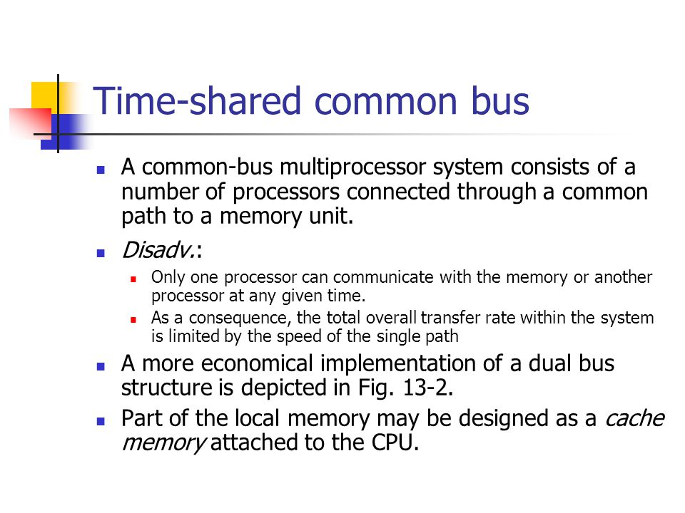 Time-shared common bus A common-bus multiprocessor system consists of a number of processors connected through a common path to a memory unit. Disadv.