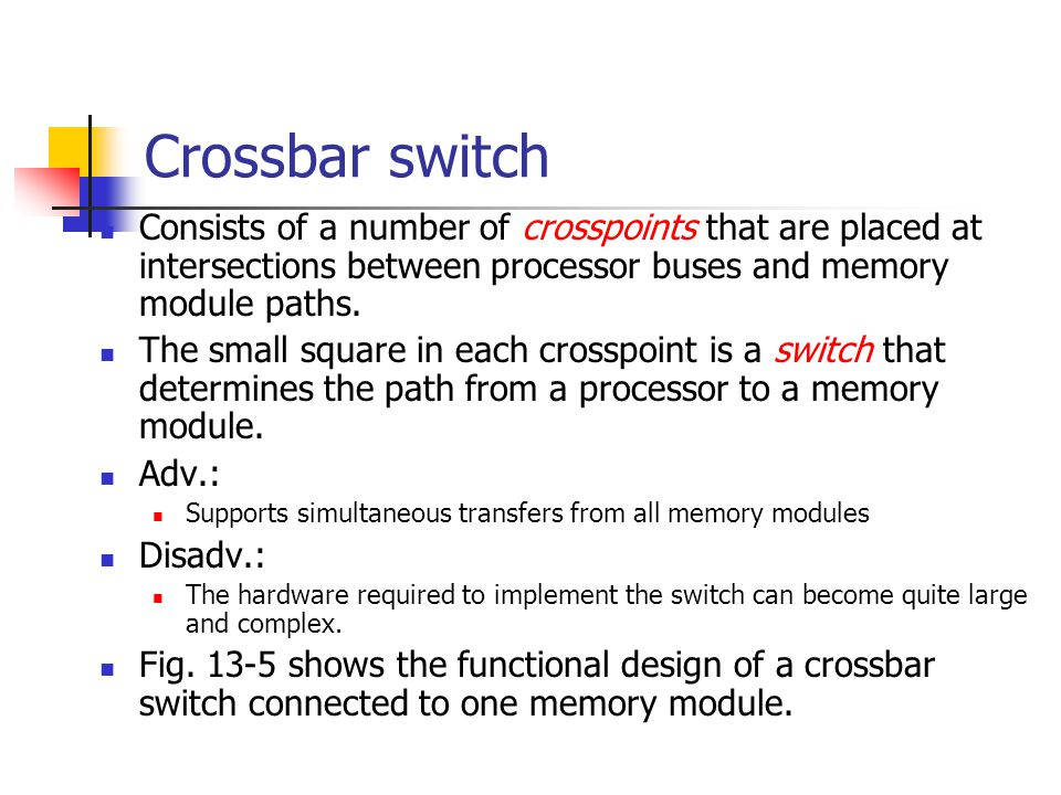 Crossbar switch Consists of a number of crosspoints that are placed at intersections between processor buses and memory module paths. The small square