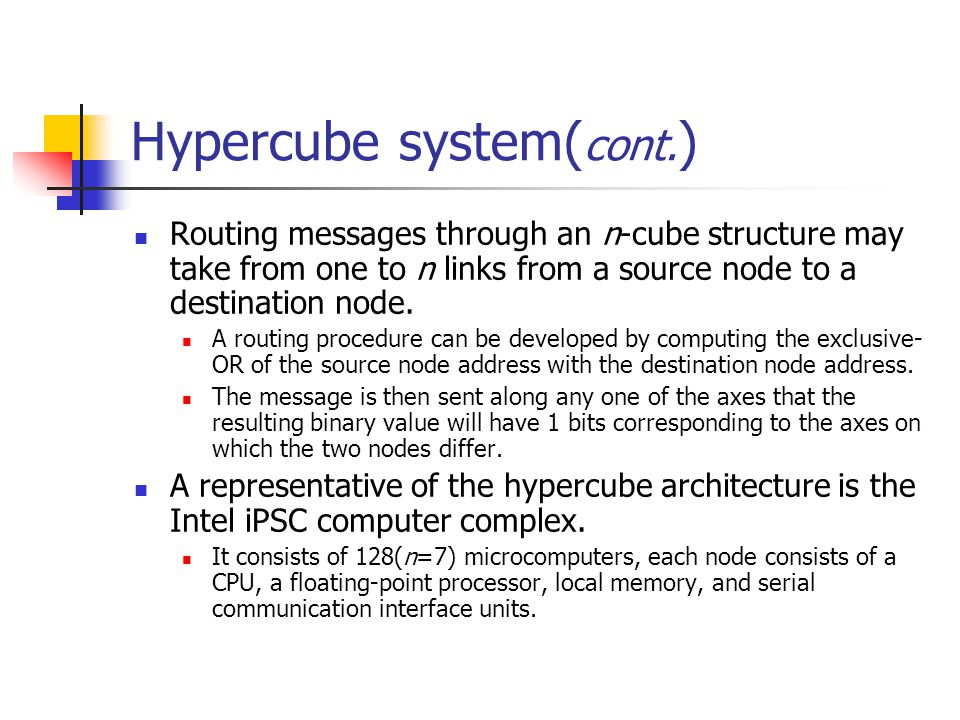 Hypercube system( cont. ) Routing messages through an n-cube structure may take from one to n links from a source node to a destination node. A routin