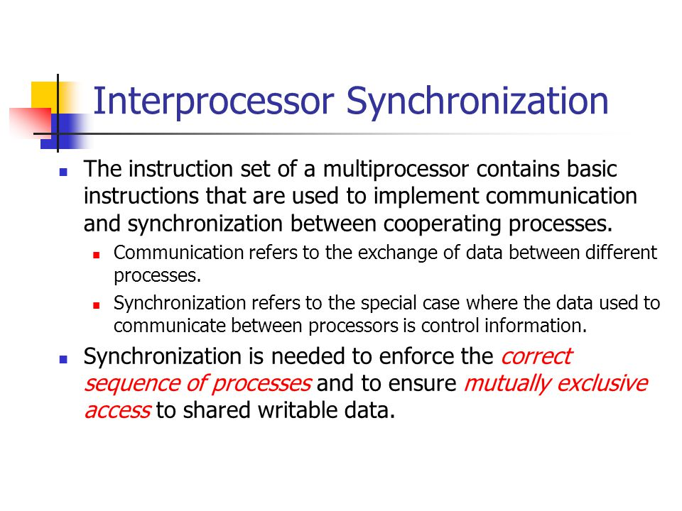Interprocessor Synchronization The instruction set of a multiprocessor contains basic instructions that are used to implement communication and synchr