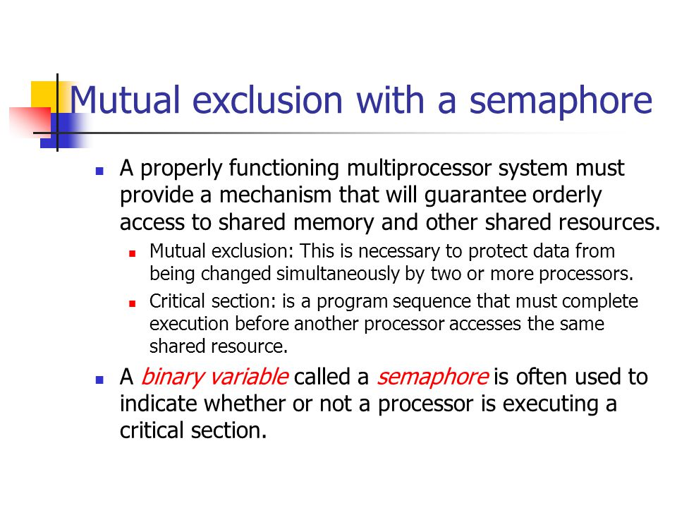 Mutual exclusion with a semaphore A properly functioning multiprocessor system must provide a mechanism that will guarantee orderly access to shared m