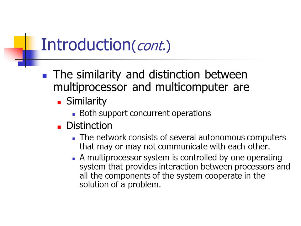 Introduction (cont.) The similarity and distinction between multiprocessor and multicomputer are Similarity Both support concurrent operations Distinc