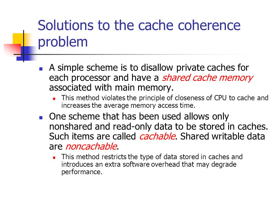 Solutions to the cache coherence problem A simple scheme is to disallow private caches for each processor and have a shared cache memory associated wi