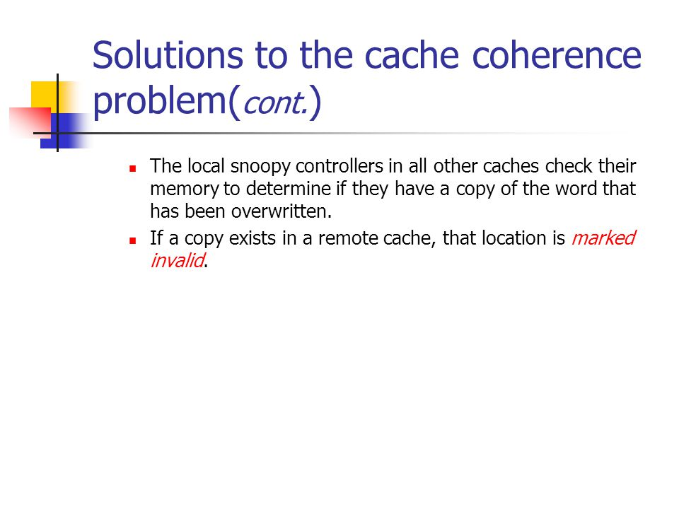 Solutions to the cache coherence problem( cont. ) The local snoopy controllers in all other caches check their memory to determine if they have a copy