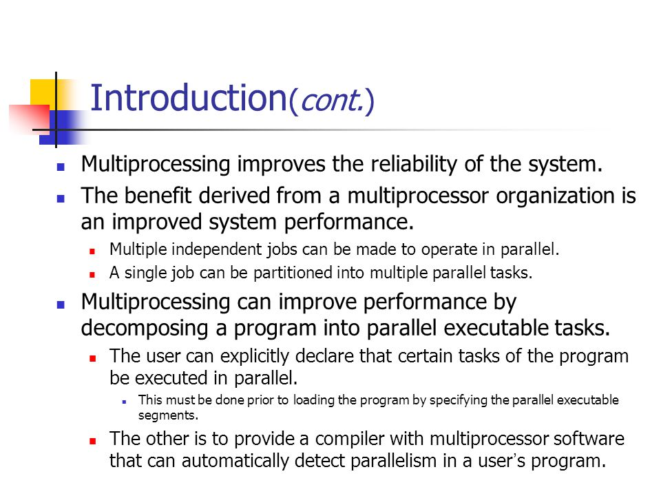 Introduction (cont.) Multiprocessing improves the reliability of the system. The benefit derived from a multiprocessor organization is an improved sys