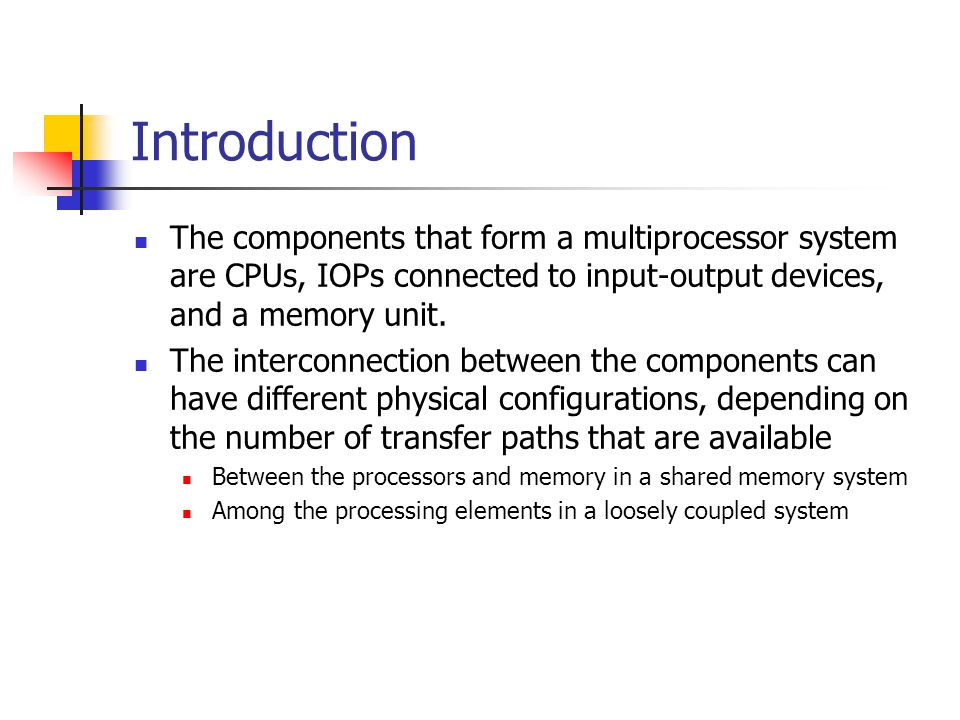 Introduction The components that form a multiprocessor system are CPUs, IOPs connected to input-output devices, and a memory unit. The interconnection