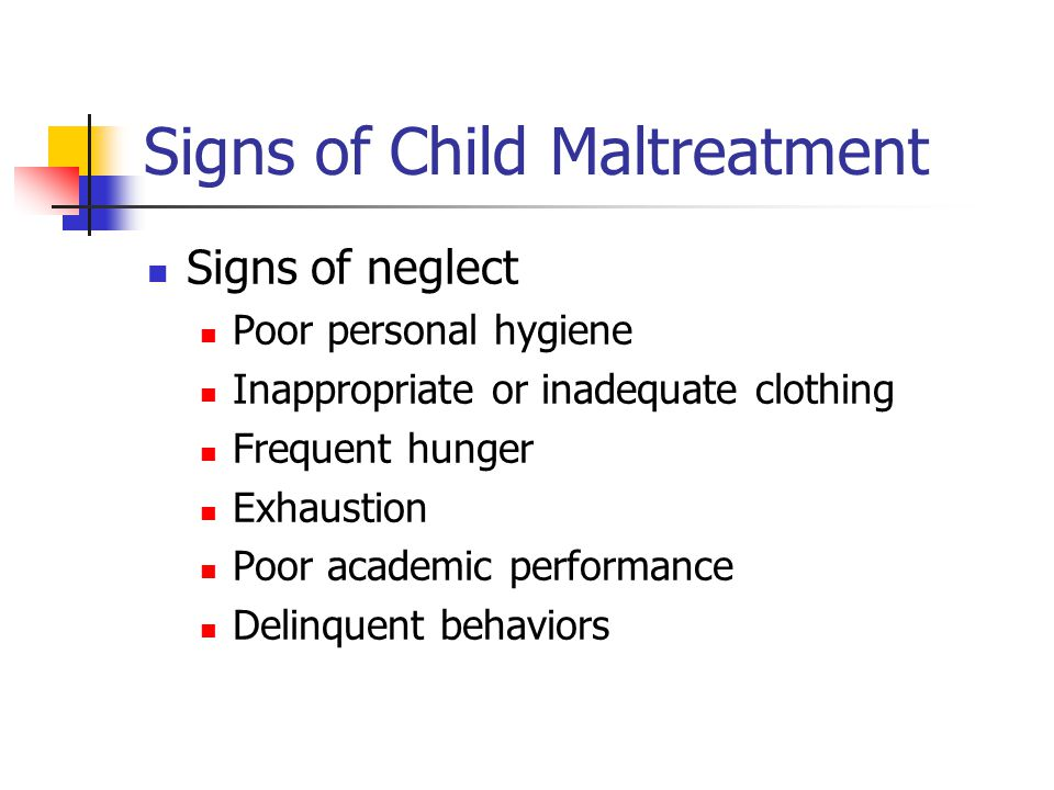 Signs of Child Maltreatment Signs of neglect Poor personal hygiene Inappropriate or inadequate clothing Frequent hunger Exhaustion Poor academic perfo