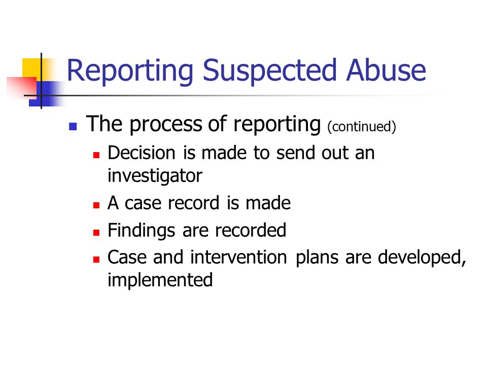 Reporting Suspected Abuse The process of reporting (continued) Decision is made to send out an investigator A case record is made Findings are recorde