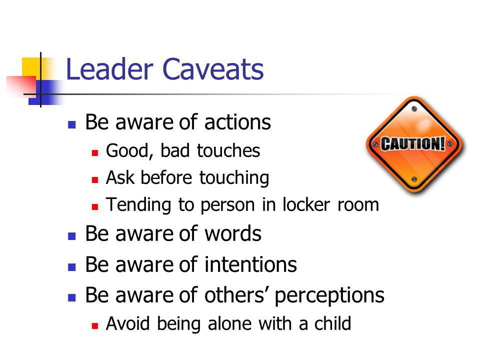 Leader Caveats Be aware of actions Good, bad touches Ask before touching Tending to person in locker room Be aware of words Be aware of intentions Be aware of others' perceptions Avoid being alone with a child