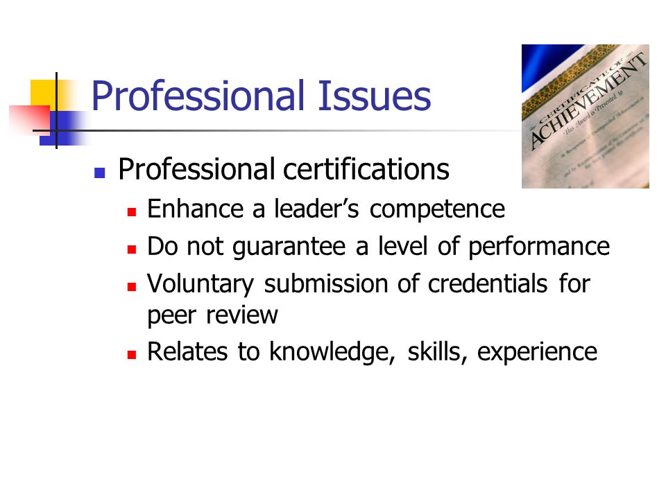 Professional Issues Professional certifications Enhance a leader's competence Do not guarantee a level of performance Voluntary submission of credentials for peer review Relates to knowledge, skills, experience