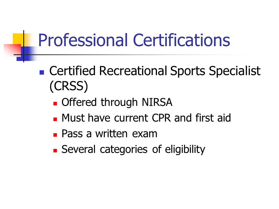 Professional Certifications Certified Recreational Sports Specialist (CRSS) Offered through NIRSA Must have current CPR and first aid Pass a written e