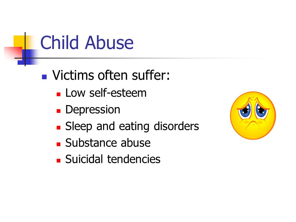 Child Abuse Victims often suffer: Low self-esteem Depression Sleep and eating disorders Substance abuse Suicidal tendencies