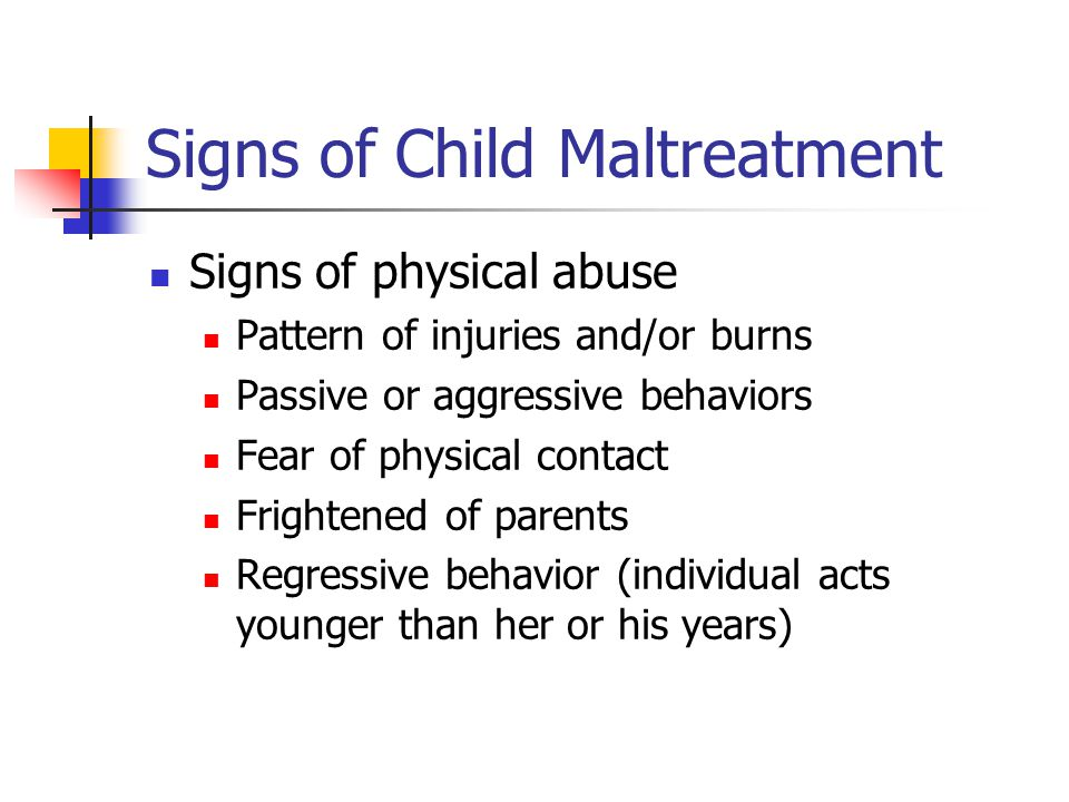 Signs of Child Maltreatment Signs of physical abuse Pattern of injuries and/or burns Passive or aggressive behaviors Fear of physical contact Frightened of parents Regressive behavior (individual acts younger than her or his years)