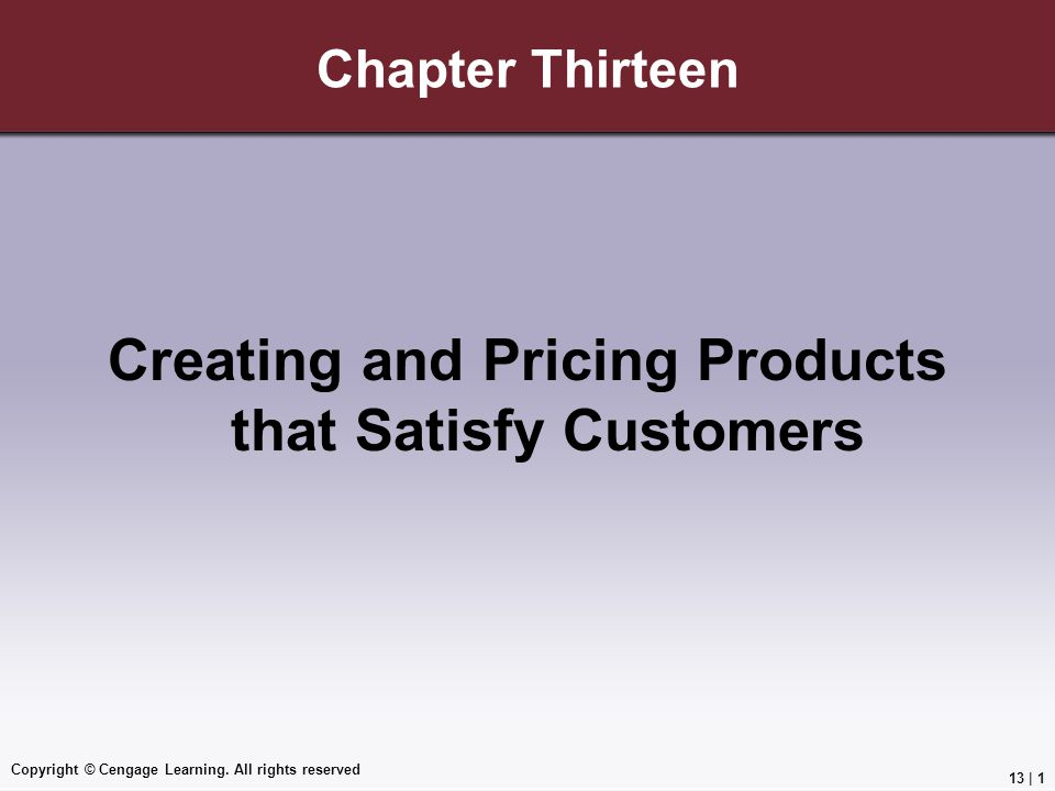 Copyright © Cengage Learning. All rights reserved Chapter Thirteen Creating and Pricing Products that Satisfy Customers 13 | 1