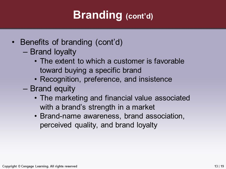 Copyright © Cengage Learning. All rights reserved Branding (cont'd) Benefits of branding (cont'd) –Brand loyalty The extent to which a customer is fav