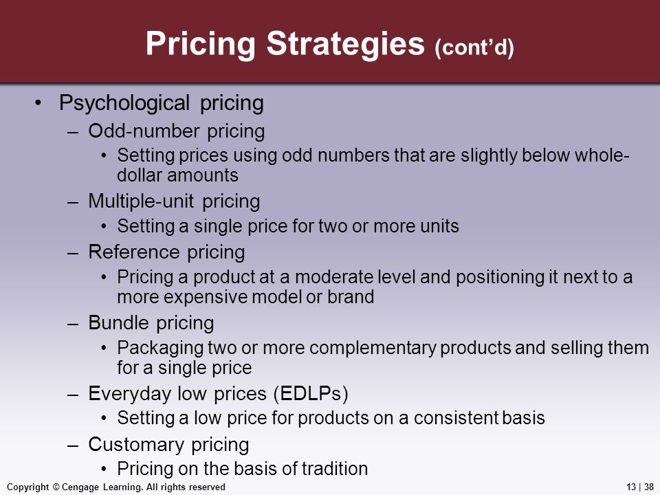 Copyright © Cengage Learning. All rights reserved Pricing Strategies (cont'd) Psychological pricing –Odd-number pricing Setting prices using odd numbe