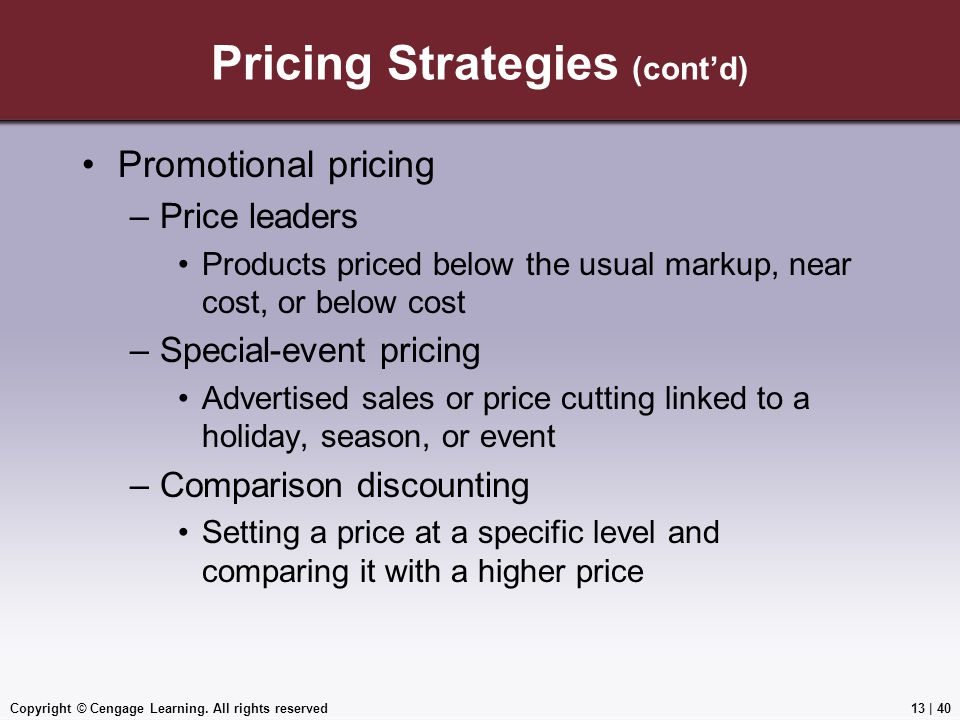 Copyright © Cengage Learning. All rights reserved Pricing Strategies (cont'd) Promotional pricing –Price leaders Products priced below the usual marku