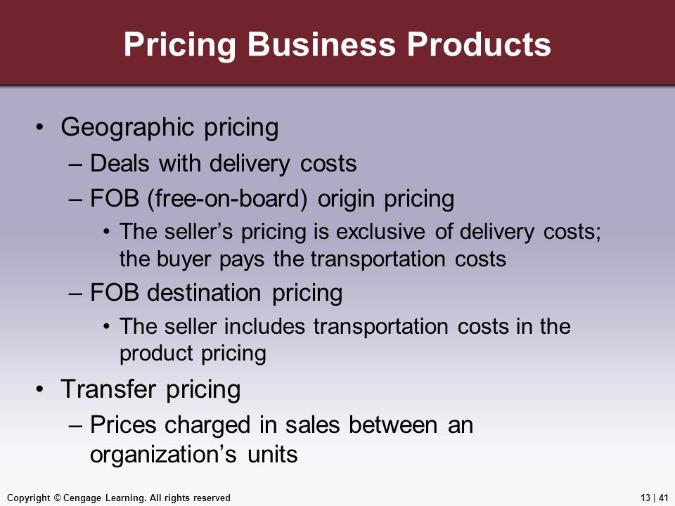 Copyright © Cengage Learning. All rights reserved Pricing Business Products Geographic pricing –Deals with delivery costs –FOB (free-on-board) origin