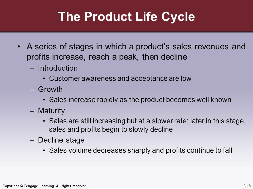 Copyright © Cengage Learning. All rights reserved The Product Life Cycle A series of stages in which a product's sales revenues and profits increase,