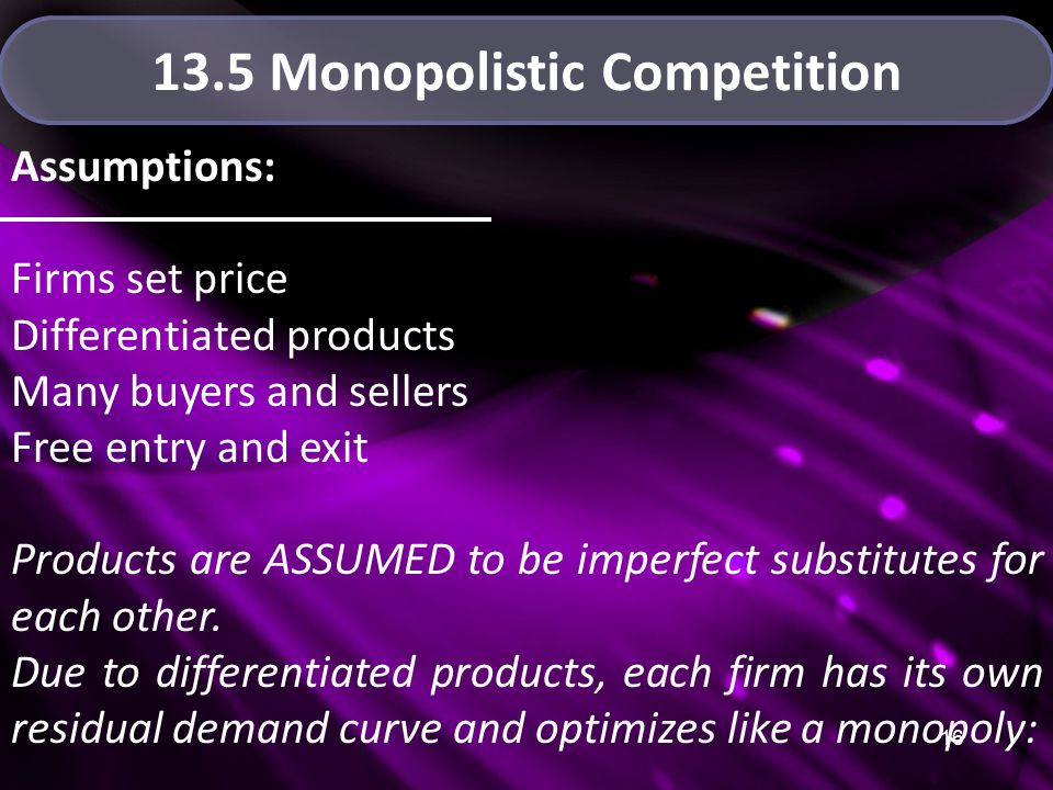 16 13.5 Monopolistic Competition Assumptions: Firms set price Differentiated products Many buyers and sellers Free entry and exit Products are ASSUMED to be imperfect substitutes for each other.