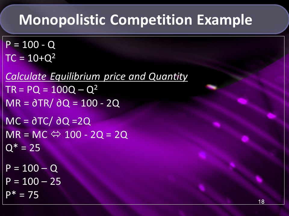 18 Monopolistic Competition Example P = 100 - Q TC = 10+Q 2 Calculate Equilibrium price and Quantity TR = PQ = 100Q – Q 2 MR = ∂TR/ ∂Q = 100 - 2Q MC = ∂TC/ ∂Q =2Q MR = MC  100 - 2Q = 2Q Q* = 25 P = 100 – Q P = 100 – 25 P* = 75