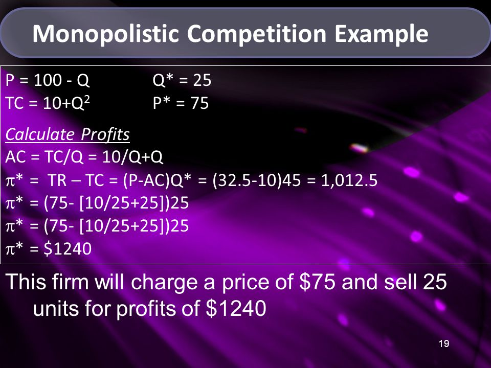 19 Monopolistic Competition Example P = 100 - Q Q* = 25 TC = 10+Q 2 P* = 75 Calculate Profits AC = TC/Q = 10/Q+Q  * = TR – TC = (P-AC)Q* = (32.5-10)45 = 1,012.5  * = (75- [10/25+25])25  * = $1240 This firm will charge a price of $75 and sell 25 units for profits of $1240