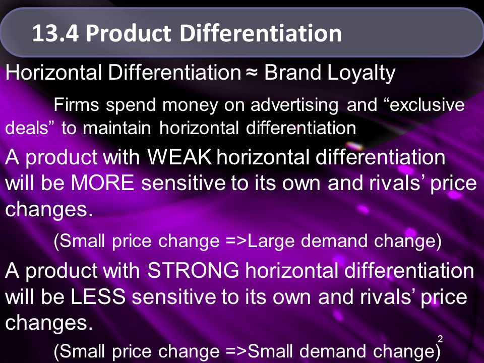 2 13.4 Product Differentiation Horizontal Differentiation ≈ Brand Loyalty Firms spend money on advertising and exclusive deals to maintain horizontal differentiation A product with WEAK horizontal differentiation will be MORE sensitive to its own and rivals' price changes.
