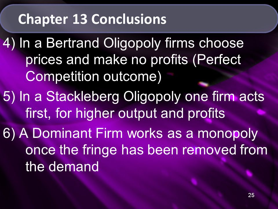 25 Chapter 13 Conclusions 4) In a Bertrand Oligopoly firms choose prices and make no profits (Perfect Competition outcome) 5) In a Stackleberg Oligopoly one firm acts first, for higher output and profits 6) A Dominant Firm works as a monopoly once the fringe has been removed from the demand