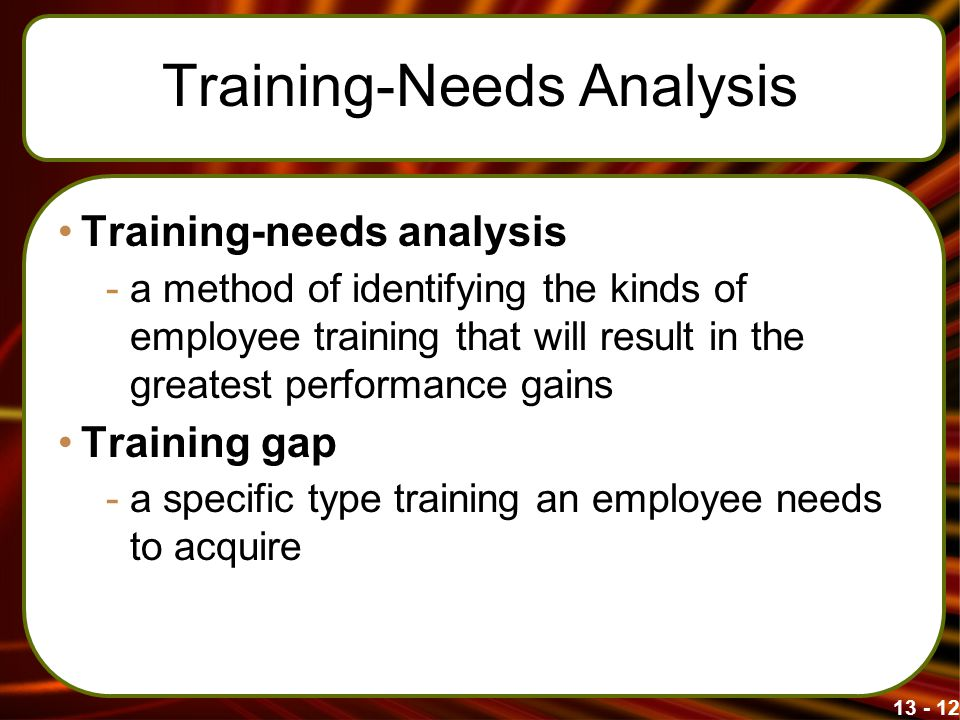 13 - 12 Training-Needs Analysis Training-needs analysis -a method of identifying the kinds of employee training that will result in the greatest perfo