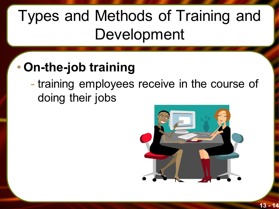 13 - 14 Types and Methods of Training and Development On-the-job training -training employees receive in the course of doing their jobs