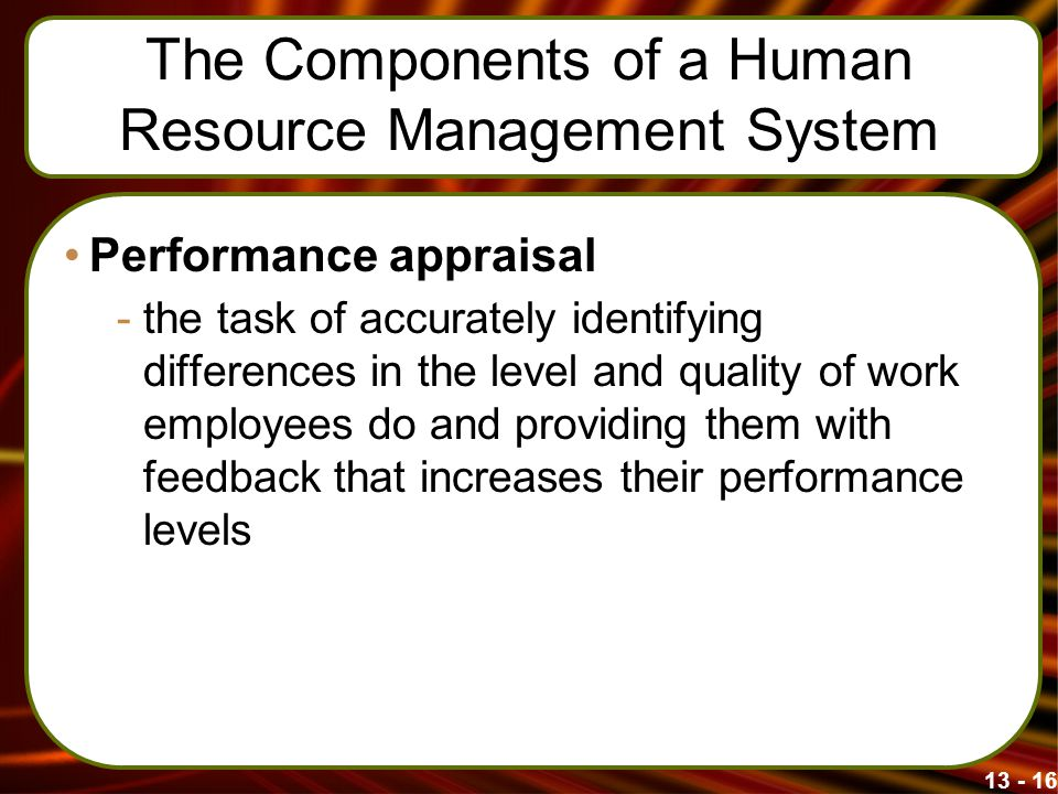 13 - 16 The Components of a Human Resource Management System Performance appraisal -the task of accurately identifying differences in the level and qu