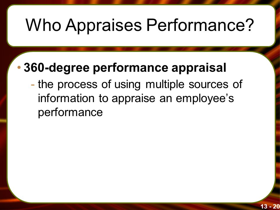 13 - 20 Who Appraises Performance? 360-degree performance appraisal -the process of using multiple sources of information to appraise an employee's pe