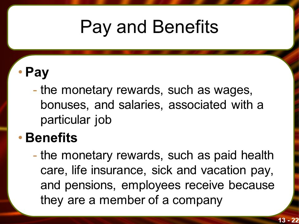 13 - 22 Pay and Benefits Pay -the monetary rewards, such as wages, bonuses, and salaries, associated with a particular job Benefits -the monetary rewa