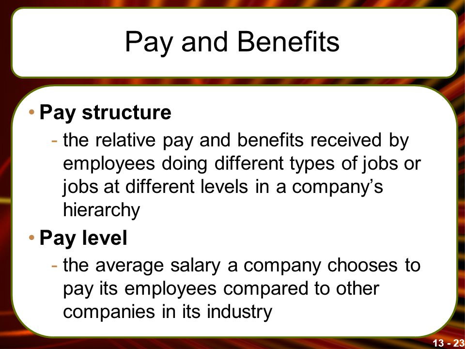 13 - 23 Pay and Benefits Pay structure -the relative pay and benefits received by employees doing different types of jobs or jobs at different levels