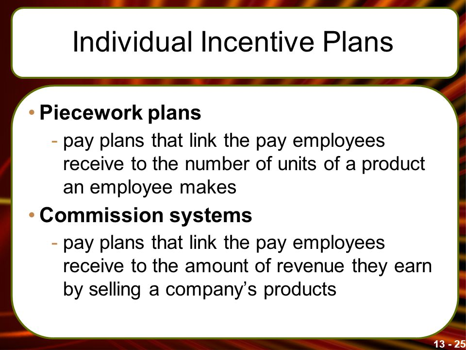 13 - 25 Individual Incentive Plans Piecework plans -pay plans that link the pay employees receive to the number of units of a product an employee make