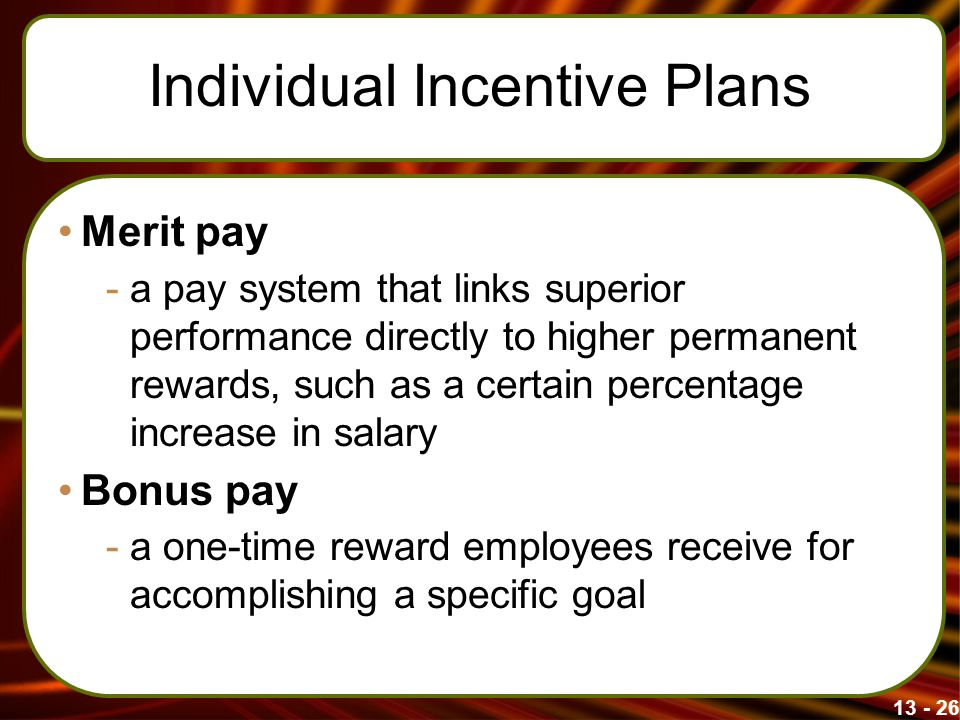 13 - 26 Individual Incentive Plans Merit pay -a pay system that links superior performance directly to higher permanent rewards, such as a certain per