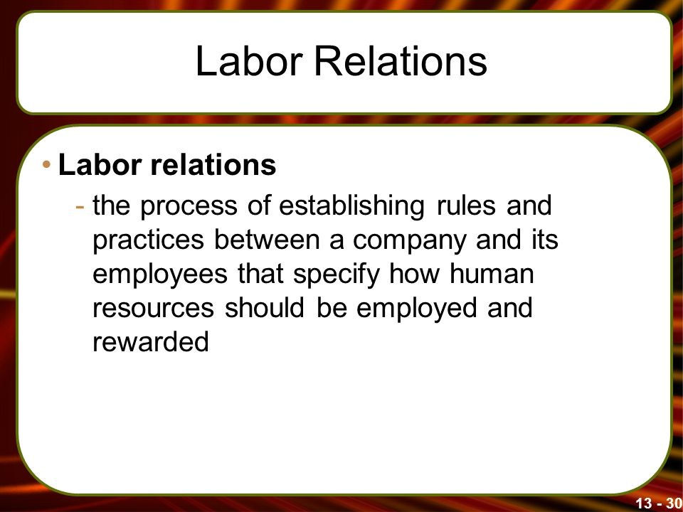13 - 30 Labor Relations Labor relations -the process of establishing rules and practices between a company and its employees that specify how human re