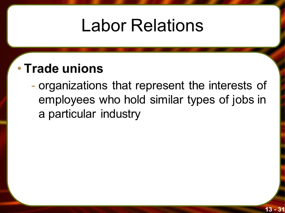 13 - 31 Labor Relations Trade unions -organizations that represent the interests of employees who hold similar types of jobs in a particular industry
