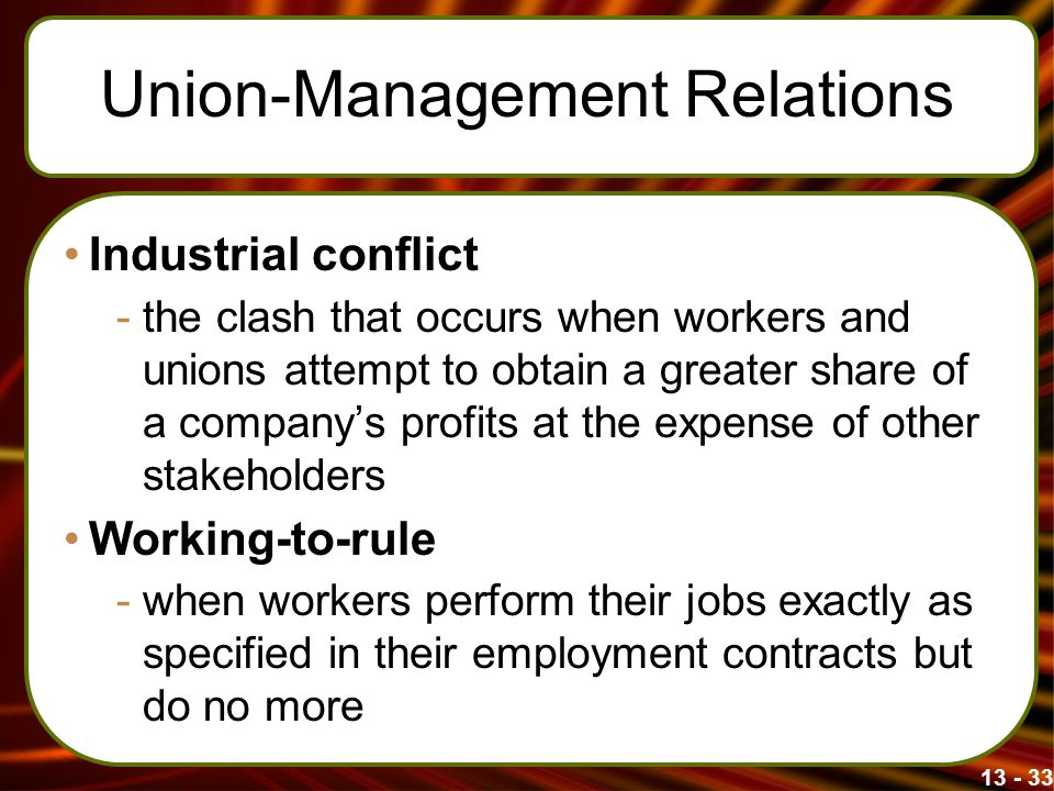 13 - 33 Union-Management Relations Industrial conflict -the clash that occurs when workers and unions attempt to obtain a greater share of a company's