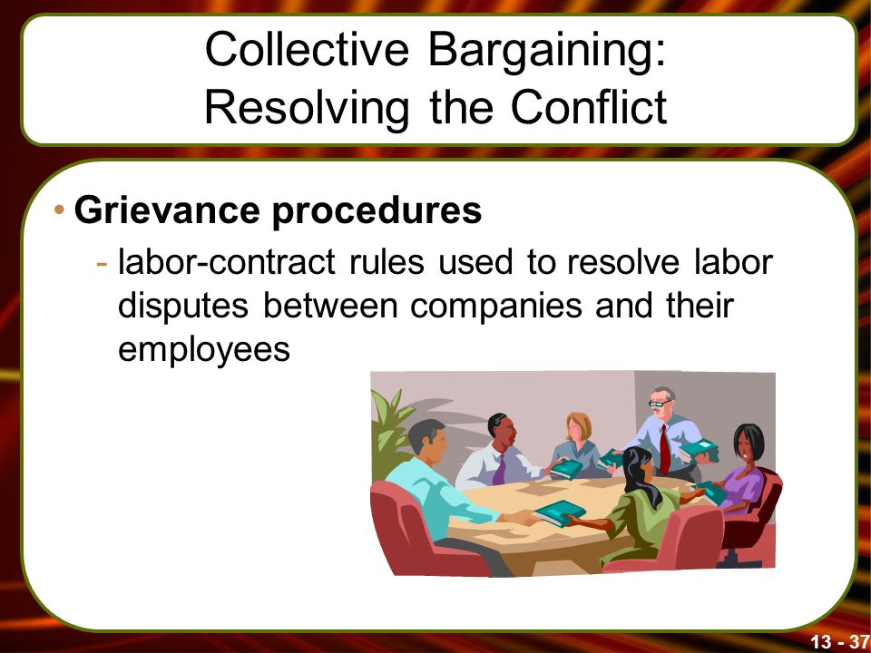 13 - 37 Collective Bargaining: Resolving the Conflict Grievance procedures -labor-contract rules used to resolve labor disputes between companies and