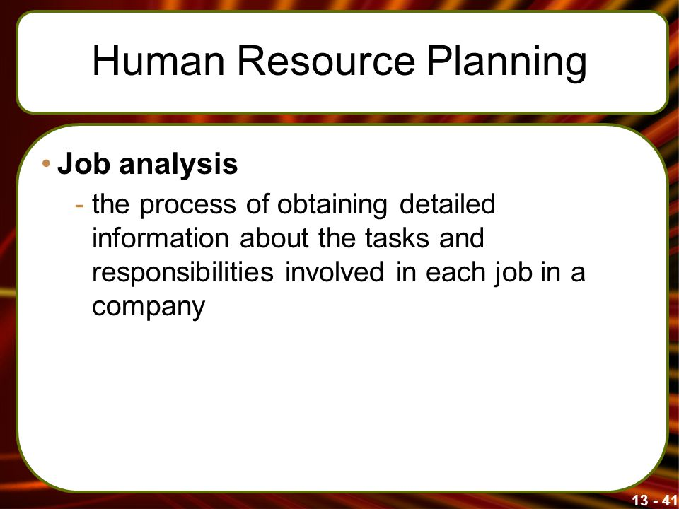 13 - 41 Human Resource Planning Job analysis -the process of obtaining detailed information about the tasks and responsibilities involved in each job