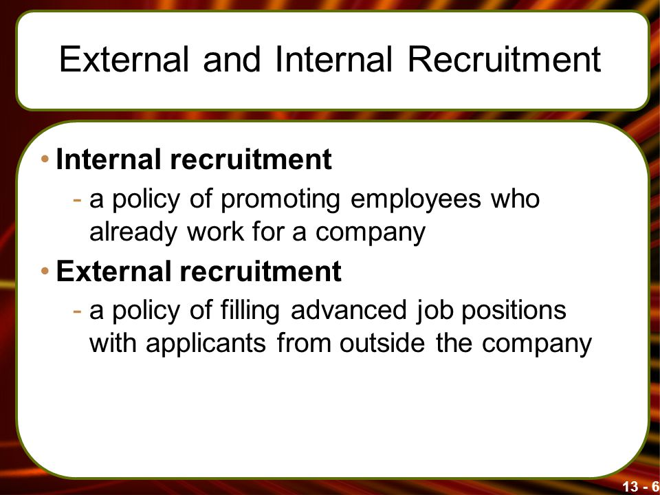 13 - 6 External and Internal Recruitment Internal recruitment -a policy of promoting employees who already work for a company External recruitment -a
